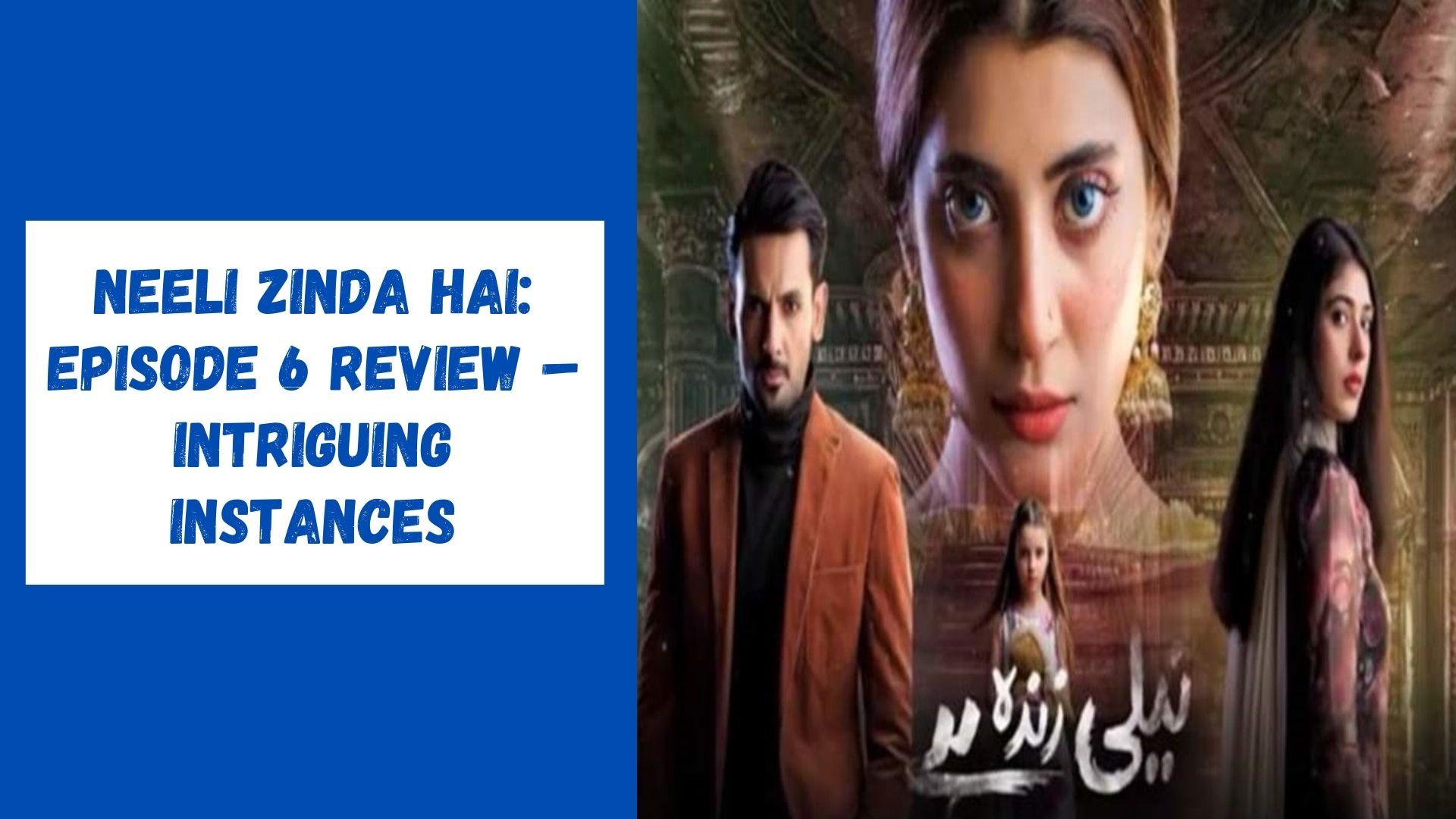 Neeli Zinda Hai Episode 6 Review – Intriguing Instances