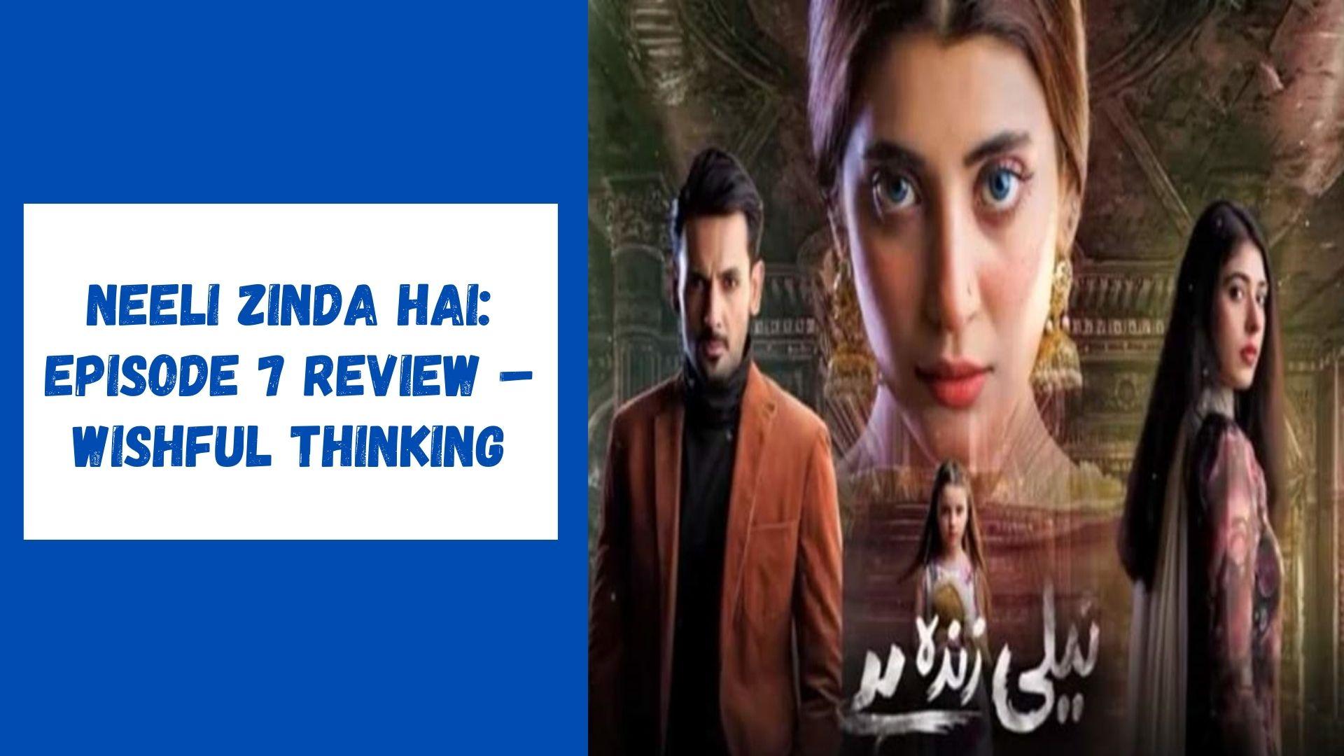 Neeli Zinda Hai Episode 7 Review – Wishful Thinking